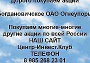 Покупаем акции Оао Огнеупор Богданович и любые другие акции по всей России Богданович